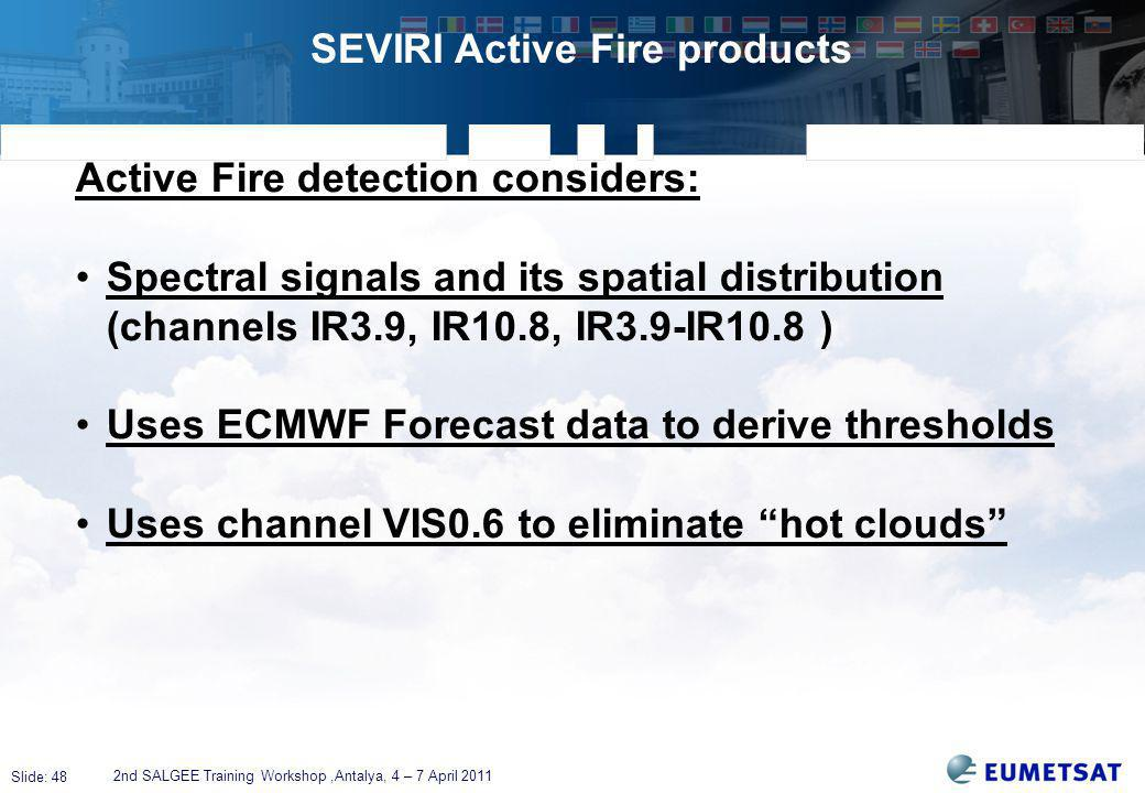 Slide: 48 SEVIRI Active Fire products 2nd SALGEE Training Workshop,Antalya, 4 – 7 April 2011 Active Fire detection considers: Spectral signals and its spatial distribution (channels IR3.9, IR10.8, IR3.9-IR10.8 ) Uses ECMWF Forecast data to derive thresholds Uses channel VIS0.6 to eliminate hot clouds