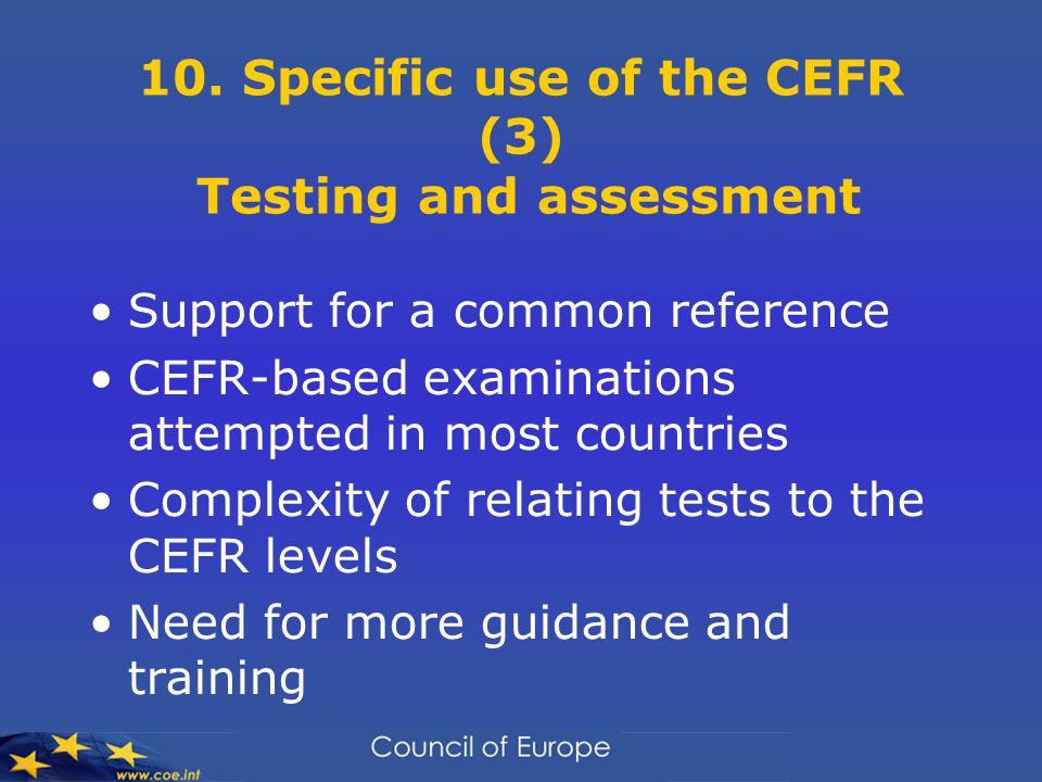 10. Specific use of the CEFR (3) Testing and assessment Support for a common reference CEFR-based examinations attempted in most countries Complexity