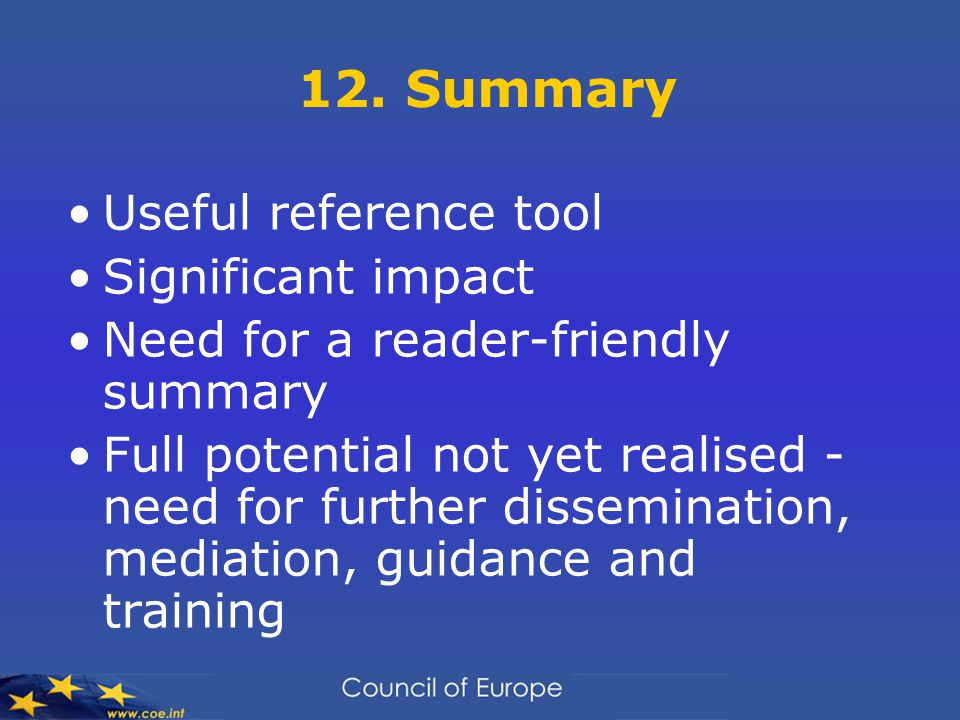 12. Summary Useful reference tool Significant impact Need for a reader-friendly summary Full potential not yet realised - need for further disseminati