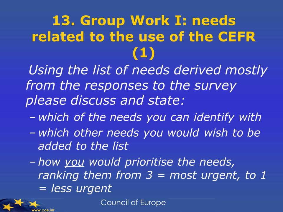 13. Group Work I: needs related to the use of the CEFR (1) Using the list of needs derived mostly from the responses to the survey please discuss and