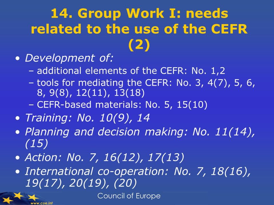 14. Group Work I: needs related to the use of the CEFR (2) Development of: –additional elements of the CEFR: No. 1,2 –tools for mediating the CEFR: No