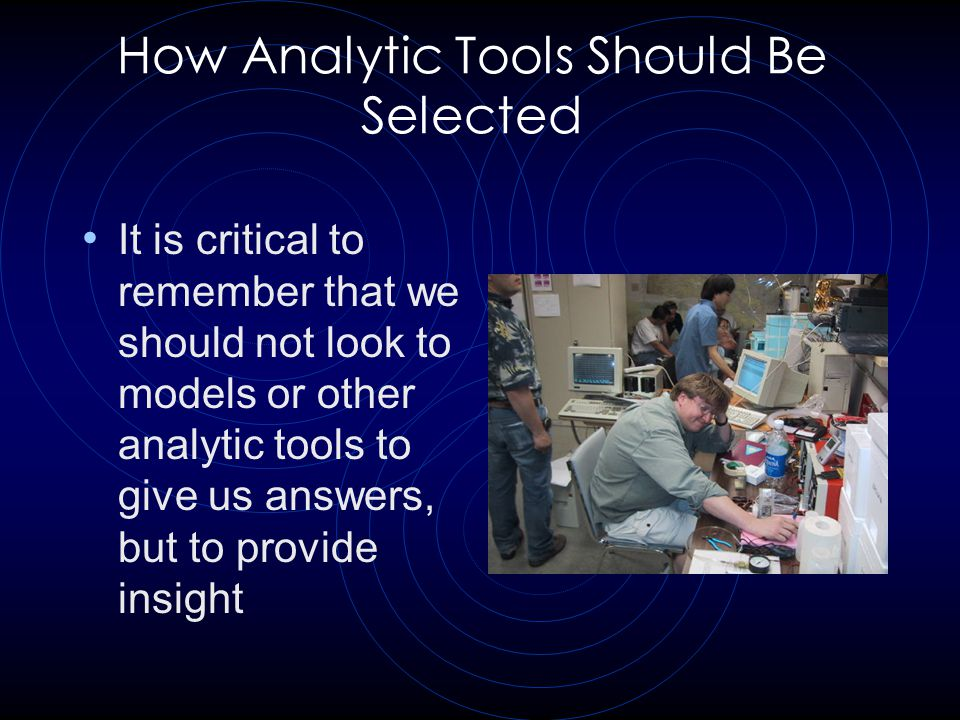 How Analytic Tools Should Be Selected It is critical to remember that we should not look to models or other analytic tools to give us answers, but to provide insight