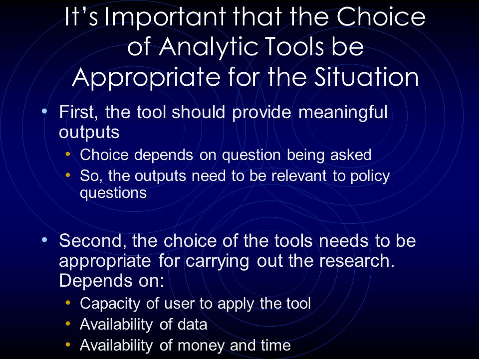 It's Important that the Choice of Analytic Tools be Appropriate for the Situation First, the tool should provide meaningful outputs Choice depends on question being asked So, the outputs need to be relevant to policy questions Second, the choice of the tools needs to be appropriate for carrying out the research.