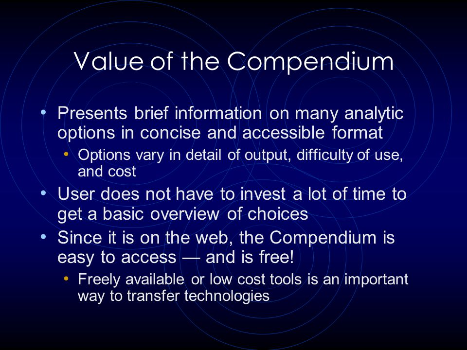 Value of the Compendium Presents brief information on many analytic options in concise and accessible format Options vary in detail of output, difficulty of use, and cost User does not have to invest a lot of time to get a basic overview of choices Since it is on the web, the Compendium is easy to access — and is free.