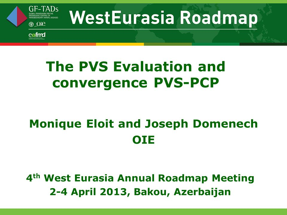 The PVS Evaluation and convergence PVS-PCP Monique Eloit and Joseph Domenech OIE 4 th West Eurasia Annual Roadmap Meeting 2-4 April 2013, Bakou, Azerbaijan