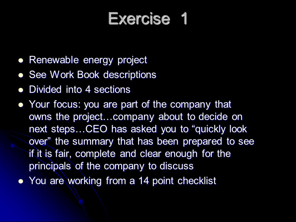 Exercise 1 Renewable energy project Renewable energy project See Work Book descriptions See Work Book descriptions Divided into 4 sections Divided into 4 sections Your focus: you are part of the company that owns the project…company about to decide on next steps…CEO has asked you to quickly look over the summary that has been prepared to see if it is fair, complete and clear enough for the principals of the company to discuss Your focus: you are part of the company that owns the project…company about to decide on next steps…CEO has asked you to quickly look over the summary that has been prepared to see if it is fair, complete and clear enough for the principals of the company to discuss You are working from a 14 point checklist You are working from a 14 point checklist