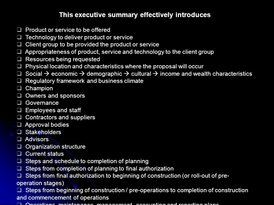 This executive summary effectively introduces  Product or service to be offered  Technology to deliver product or service  Client group to be provided the product or service  Appropriateness of product, service and technology to the client group  Resources being requested  Physical location and characteristics where the proposal will occur  Social  economic  demographic  cultural  income and wealth characteristics  Regulatory framework and business climate  Champion  Owners and sponsors  Governance  Employees and staff  Contractors and suppliers  Approval bodies  Stakeholders  Advisors  Organization structure  Current status  Steps and schedule to completion of planning  Steps from completion of planning to final authorization  Steps from final authorization to beginning of construction (or roll-out of pre- operation stages)  Steps from beginning of construction / pre-operations to completion of construction and commencement of operations  Operations, maintenance, management, accounting and reporting plans  Monitoring and evaluation plan  Key contract relationships  Financial structure  Financial expectations  Social and development impacts  Environmental benefits  Growth potential  Replicability potential  Other benefits  Schedule disruptions  Cost and revenue variances  Output performance changes  Key person changes  Changes in law or regulation  Owner, lender, investor, sponsor changes  Staffing disruptions