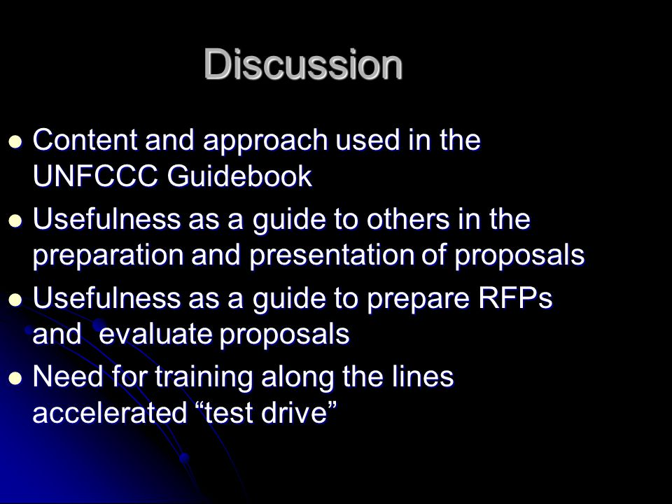 Discussion Content and approach used in the UNFCCC Guidebook Content and approach used in the UNFCCC Guidebook Usefulness as a guide to others in the preparation and presentation of proposals Usefulness as a guide to others in the preparation and presentation of proposals Usefulness as a guide to prepare RFPs and evaluate proposals Usefulness as a guide to prepare RFPs and evaluate proposals Need for training along the lines accelerated test drive Need for training along the lines accelerated test drive