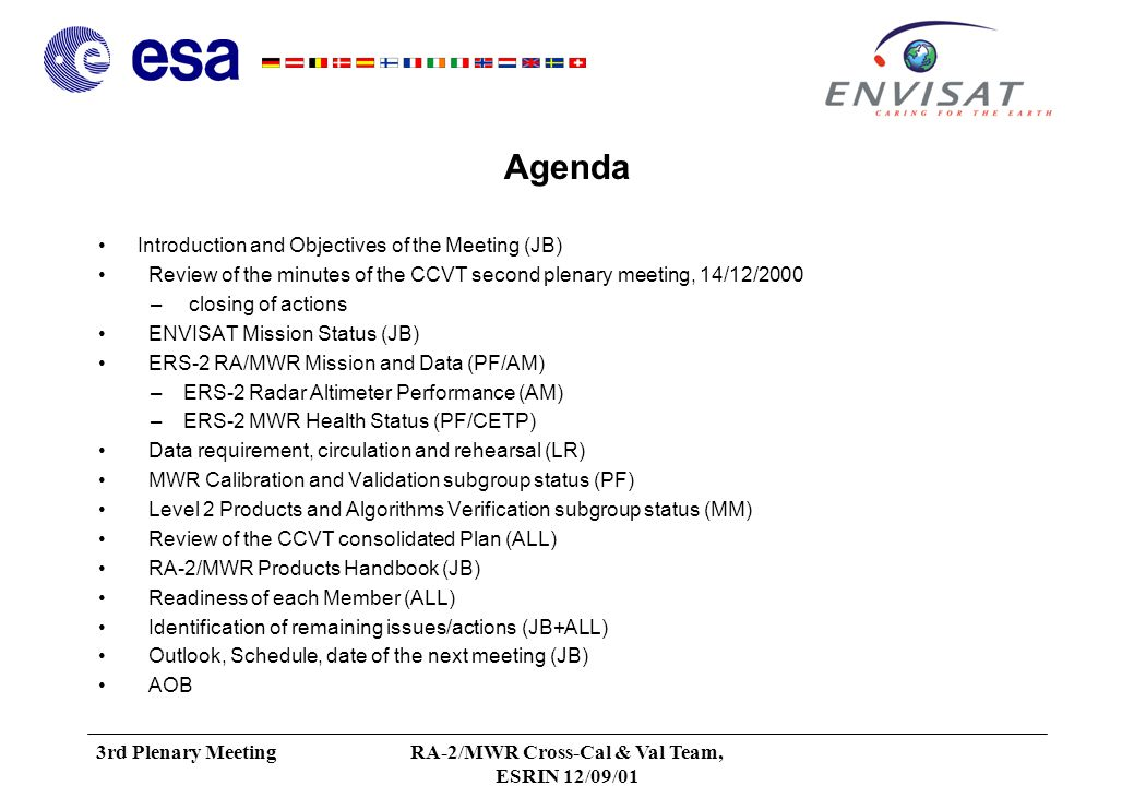 3rd Plenary MeetingRA-2/MWR Cross-Cal & Val Team, ESRIN 12/09/01 Agenda Introduction and Objectives of the Meeting (JB) Review of the minutes of the CCVT second plenary meeting, 14/12/2000 – closing of actions ENVISAT Mission Status (JB) ERS-2 RA/MWR Mission and Data (PF/AM) –ERS-2 Radar Altimeter Performance (AM) –ERS-2 MWR Health Status (PF/CETP) Data requirement, circulation and rehearsal (LR) MWR Calibration and Validation subgroup status (PF) Level 2 Products and Algorithms Verification subgroup status (MM) Review of the CCVT consolidated Plan (ALL) RA-2/MWR Products Handbook (JB) Readiness of each Member (ALL) Identification of remaining issues/actions (JB+ALL) Outlook, Schedule, date of the next meeting (JB) AOB
