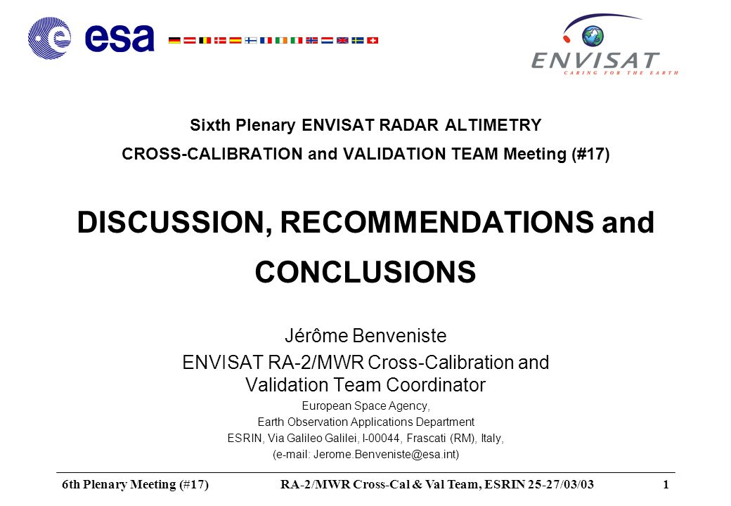 6th Plenary Meeting (#17)RA-2/MWR Cross-Cal & Val Team, ESRIN 25-27/03/032 Table of content - Product validation summary status - Product and algorithm evolution Update of parameters in processors (application of calibration values) Update of algorithms Update of auxiliary files - DEM+Bathymetry (Diane Defrenne) - Tides, MSS, GEOID,...