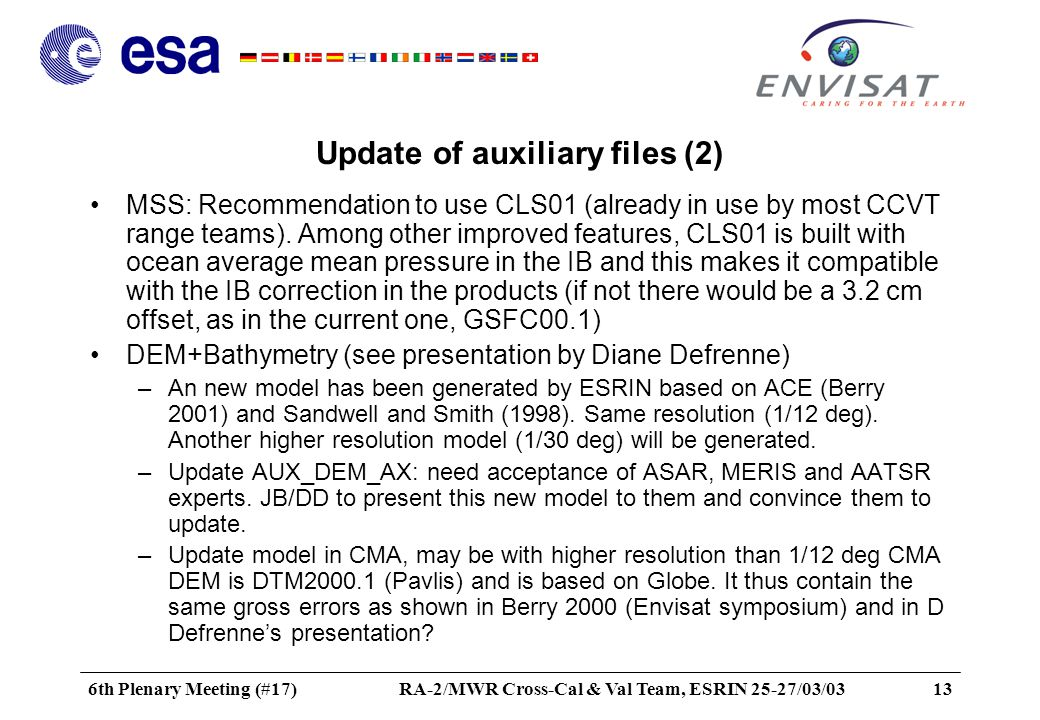 6th Plenary Meeting (#17)RA-2/MWR Cross-Cal & Val Team, ESRIN 25-27/03/0313 Update of auxiliary files (2) MSS: Recommendation to use CLS01 (already in use by most CCVT range teams).