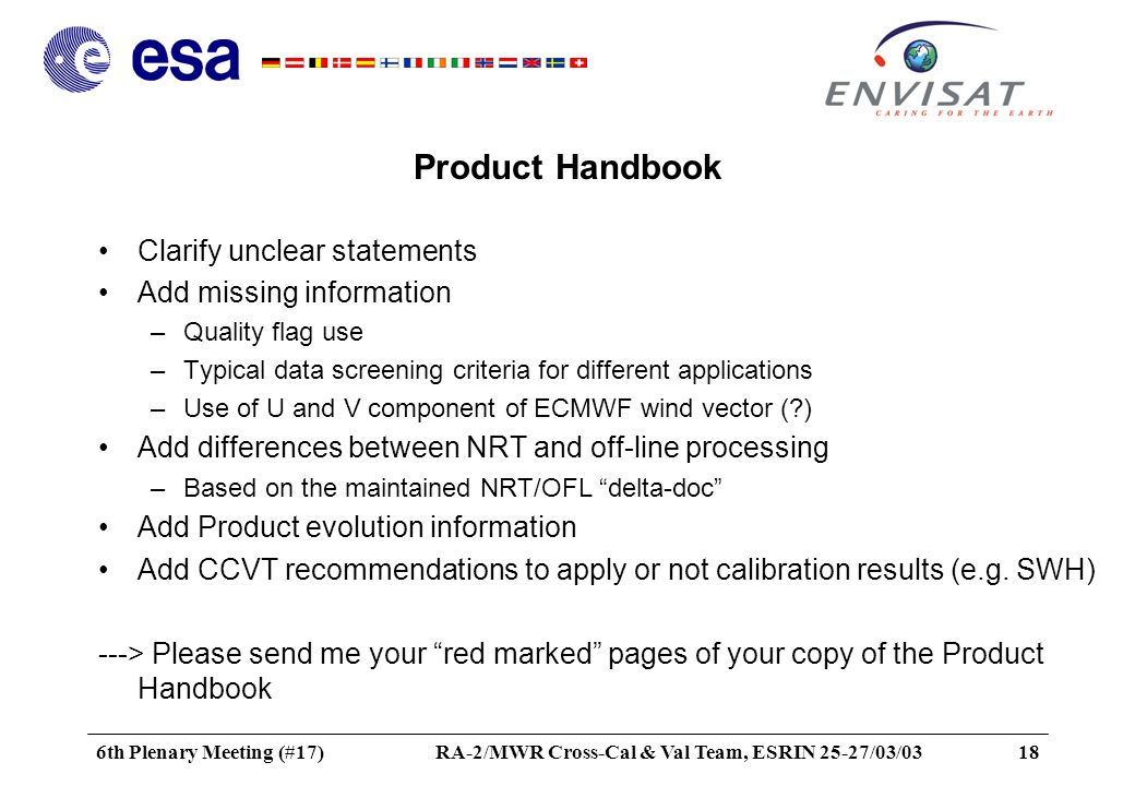 6th Plenary Meeting (#17)RA-2/MWR Cross-Cal & Val Team, ESRIN 25-27/03/0318 Product Handbook Clarify unclear statements Add missing information –Quality flag use –Typical data screening criteria for different applications –Use of U and V component of ECMWF wind vector ( ) Add differences between NRT and off-line processing –Based on the maintained NRT/OFL delta-doc Add Product evolution information Add CCVT recommendations to apply or not calibration results (e.g.