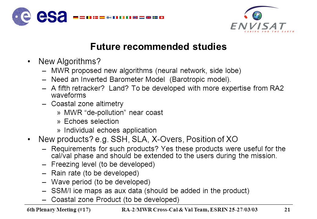 6th Plenary Meeting (#17)RA-2/MWR Cross-Cal & Val Team, ESRIN 25-27/03/0321 Future recommended studies New Algorithms.