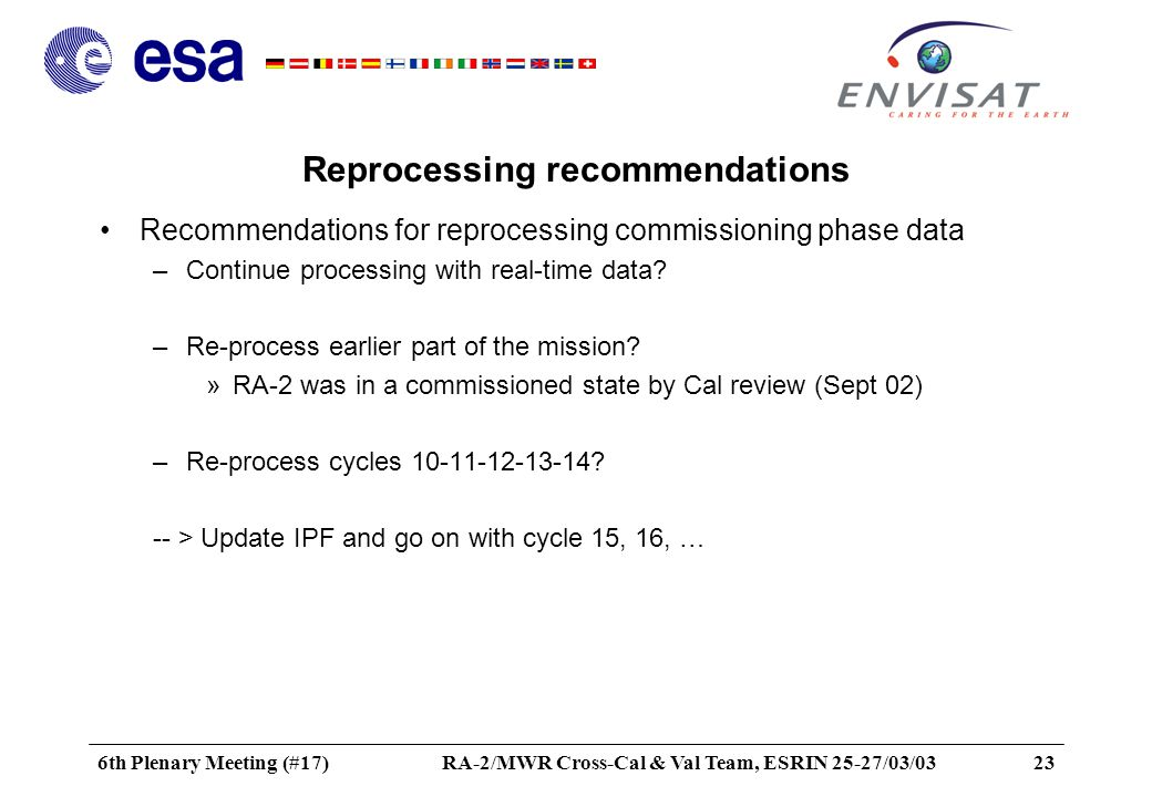 6th Plenary Meeting (#17)RA-2/MWR Cross-Cal & Val Team, ESRIN 25-27/03/0323 Reprocessing recommendations Recommendations for reprocessing commissioning phase data –Continue processing with real-time data.