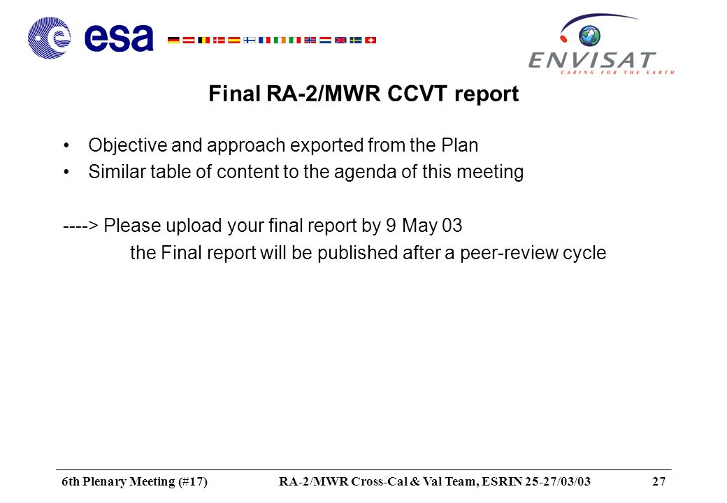 6th Plenary Meeting (#17)RA-2/MWR Cross-Cal & Val Team, ESRIN 25-27/03/0327 Final RA-2/MWR CCVT report Objective and approach exported from the Plan Similar table of content to the agenda of this meeting ----> Please upload your final report by 9 May 03 the Final report will be published after a peer-review cycle