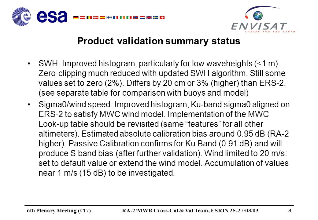6th Plenary Meeting (#17)RA-2/MWR Cross-Cal & Val Team, ESRIN 25-27/03/033 Product validation summary status SWH: Improved histogram, particularly for low waveheights (<1 m).