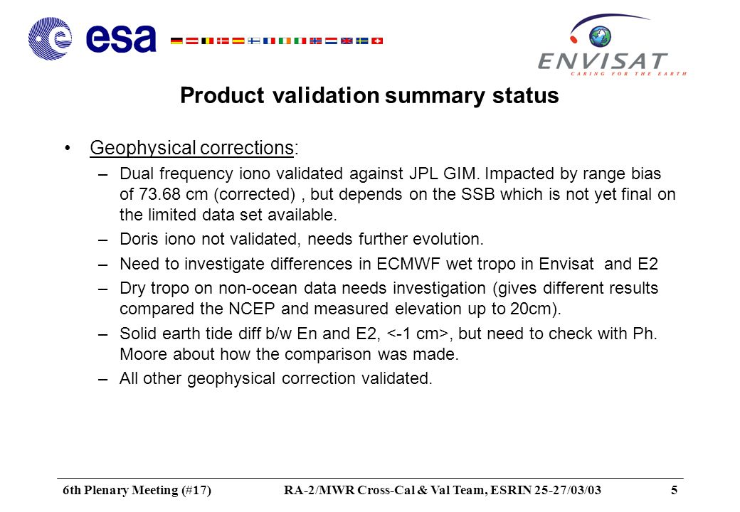 6th Plenary Meeting (#17)RA-2/MWR Cross-Cal & Val Team, ESRIN 25-27/03/036 Product validation summary status Orbit error –Agreement on 2-3 cm (radial) from CNES, NCL, DUT, ESOC on the GDR –To investigate improvement to be gained by using reduced dynamic orbit determination –Orbit propagated into FDMAR is unacceptably poor: 20 to 30 meter in the radial component with jumps of several meters between orbit state vectors