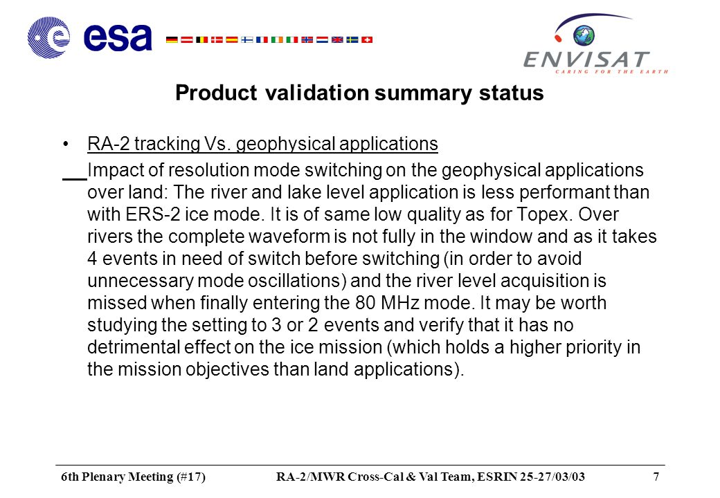 6th Plenary Meeting (#17)RA-2/MWR Cross-Cal & Val Team, ESRIN 25-27/03/0328 Conclusion Product validation status Recommendations for future Product and Algorithm evolution Recommendations for future studies Recommendation for the tandem ERS-2/ENVISAT Mission Publications –EGS-AGU-EUG (April 03) –Final report (May 03) –IGARSS (July 03)