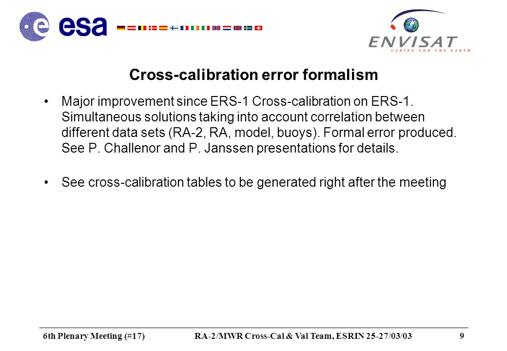 6th Plenary Meeting (#17)RA-2/MWR Cross-Cal & Val Team, ESRIN 25-27/03/0310 Update of parameters in processors Application of calibration values –Ku band Sigma0 was adjusted on ERS-2: »need to introduce absolute calibration when enough data and stable bias produced (by July 03) »need to develop the use of the absolute calibration: wind model, wave period, mean square slope, sea state bias, MWR retrieval algo.