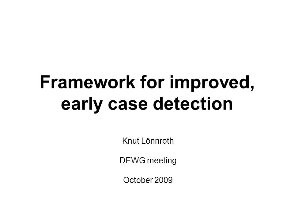Framework for improved, early case detection Knut Lönnroth DEWG meeting October 2009