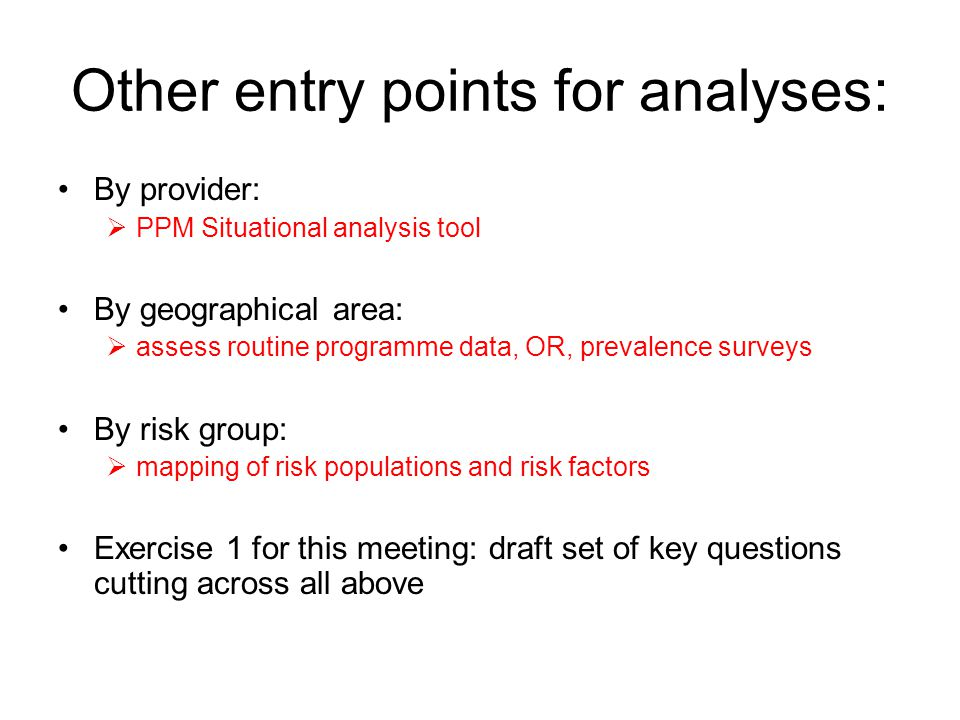 Other entry points for analyses: By provider:  PPM Situational analysis tool By geographical area:  assess routine programme data, OR, prevalence surveys By risk group:  mapping of risk populations and risk factors Exercise 1 for this meeting: draft set of key questions cutting across all above