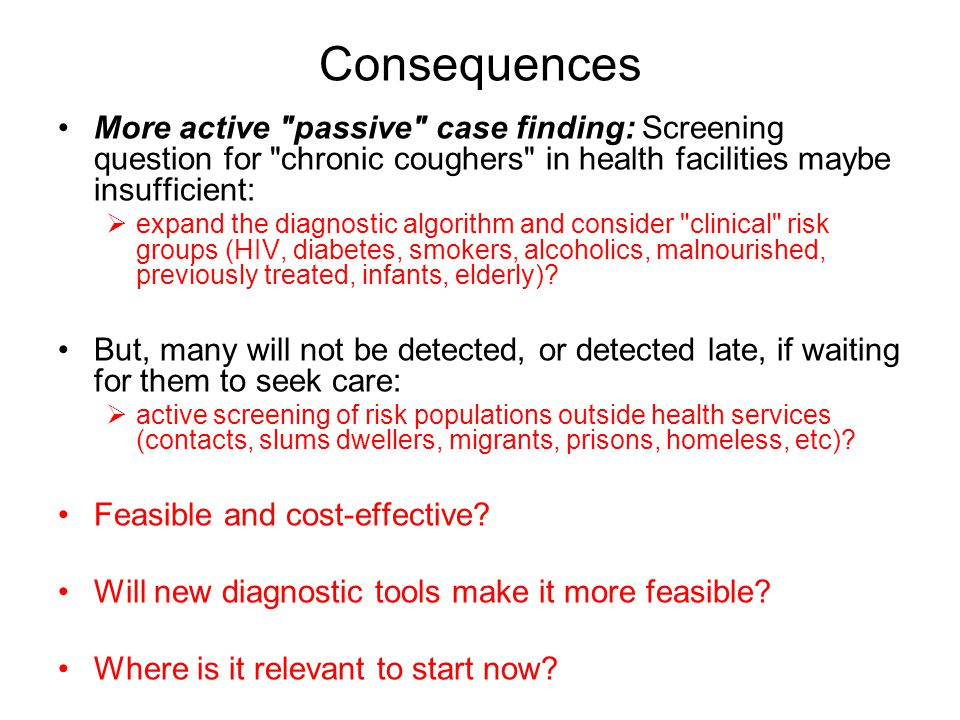 Consequences More active passive case finding: Screening question for chronic coughers in health facilities maybe insufficient:  expand the diagnostic algorithm and consider clinical risk groups (HIV, diabetes, smokers, alcoholics, malnourished, previously treated, infants, elderly).