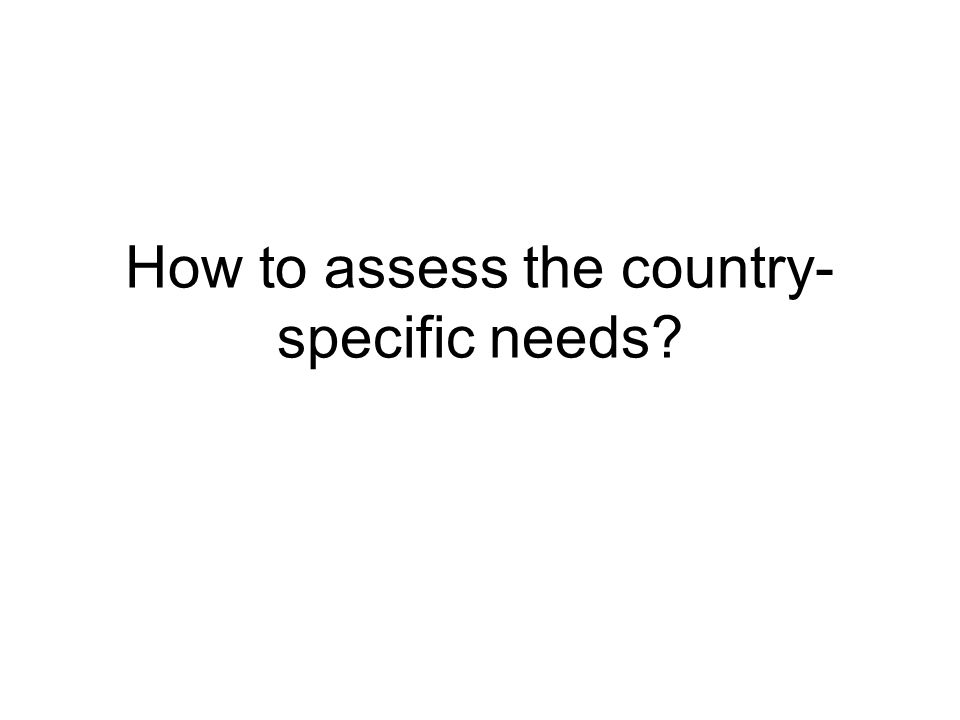 How to assess the country- specific needs?