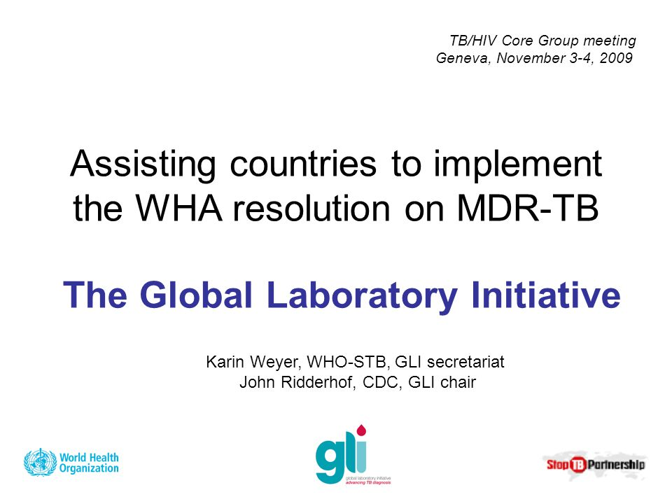 The Global Laboratory Initiative Assisting countries to implement the WHA resolution on MDR-TB Karin Weyer, WHO-STB, GLI secretariat John Ridderhof, CDC, GLI chair TB/HIV Core Group meeting Geneva, November 3-4, 2009