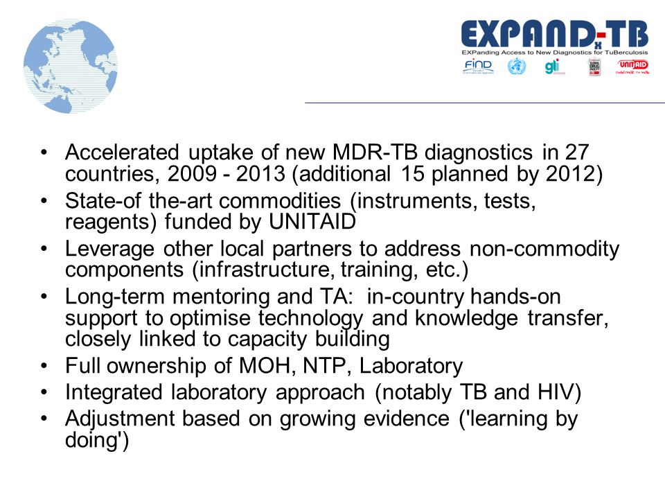 Accelerated uptake of new MDR-TB diagnostics in 27 countries, 2009 - 2013 (additional 15 planned by 2012) State-of the-art commodities (instruments, tests, reagents) funded by UNITAID Leverage other local partners to address non-commodity components (infrastructure, training, etc.) Long-term mentoring and TA: in-country hands-on support to optimise technology and knowledge transfer, closely linked to capacity building Full ownership of MOH, NTP, Laboratory Integrated laboratory approach (notably TB and HIV) Adjustment based on growing evidence ( learning by doing )