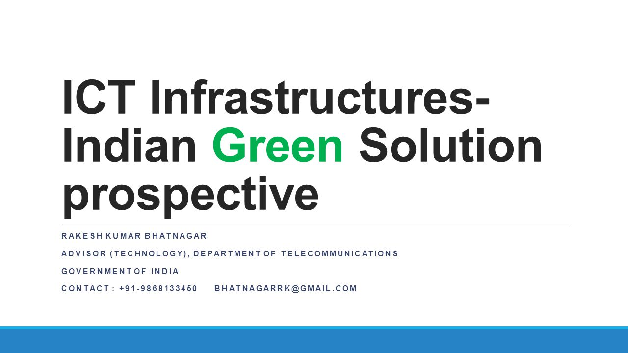 ICT Infrastructures- Indian Green Solution prospective RAKESH KUMAR BHATNAGAR ADVISOR (TECHNOLOGY), DEPARTMENT OF TELECOMMUNICATIONS GOVERNMENT OF IND