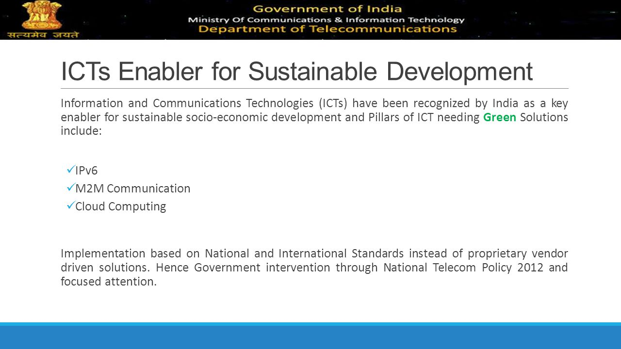 ICTs Enabler for Sustainable Development Information and Communications Technologies (ICTs) have been recognized by India as a key enabler for sustain