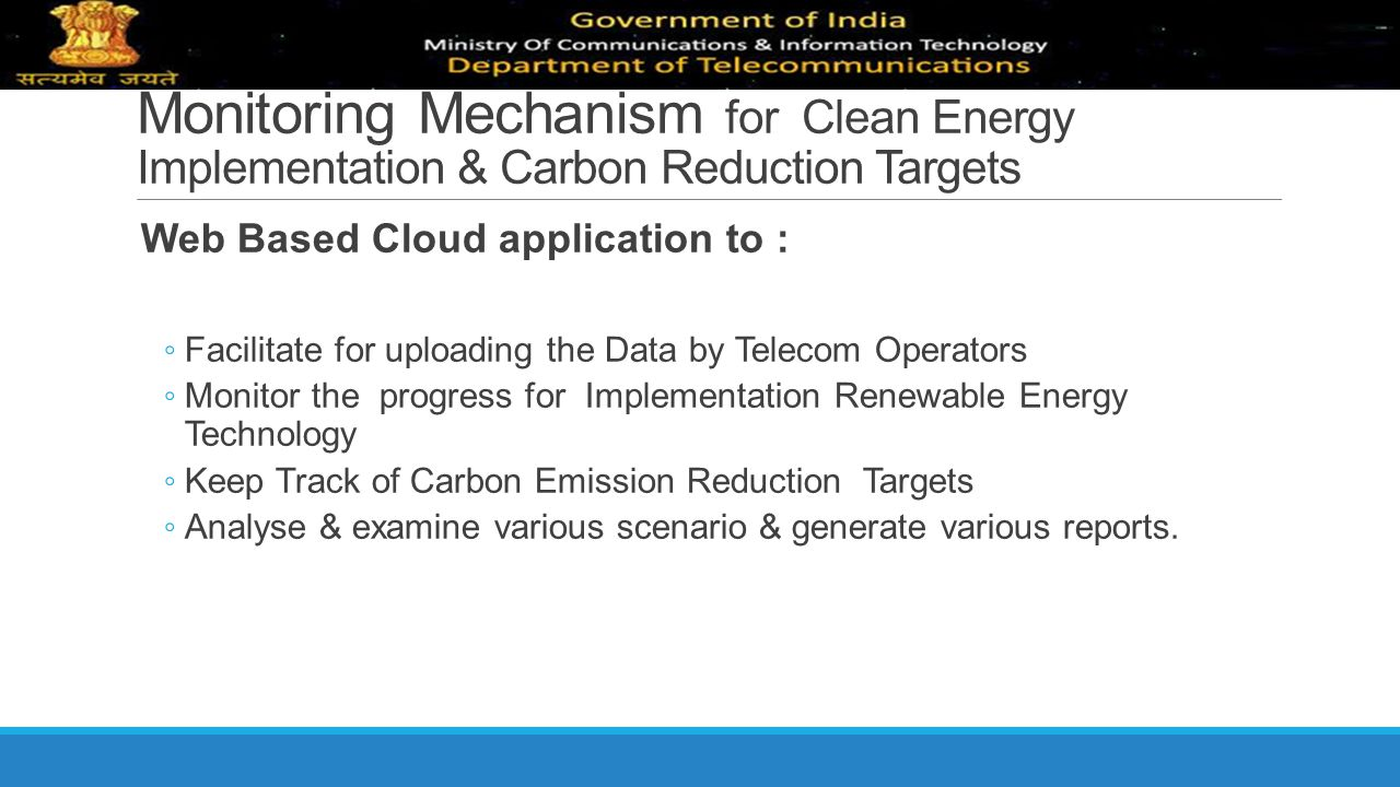 Monitoring Mechanism for Clean Energy Implementation & Carbon Reduction Targets Web Based Cloud application to : ◦ Facilitate for uploading the Data b