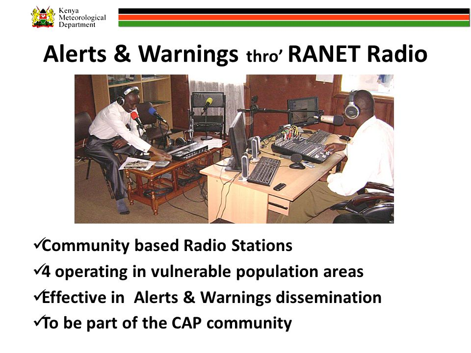 Alerts & Warnings thro' RANET Radio Community based Radio Stations 4 operating in vulnerable population areas Effective in Alerts & Warnings dissemination To be part of the CAP community