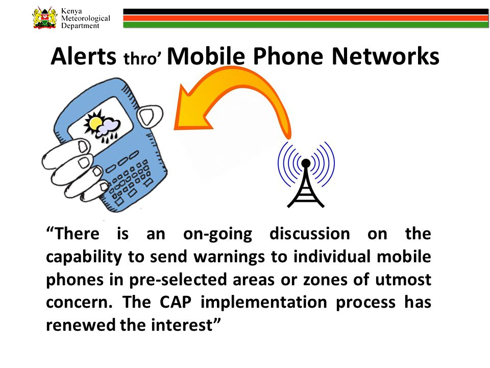 Alerts thro' Mobile Phone Networks There is an on-going discussion on the capability to send warnings to individual mobile phones in pre-selected areas or zones of utmost concern.