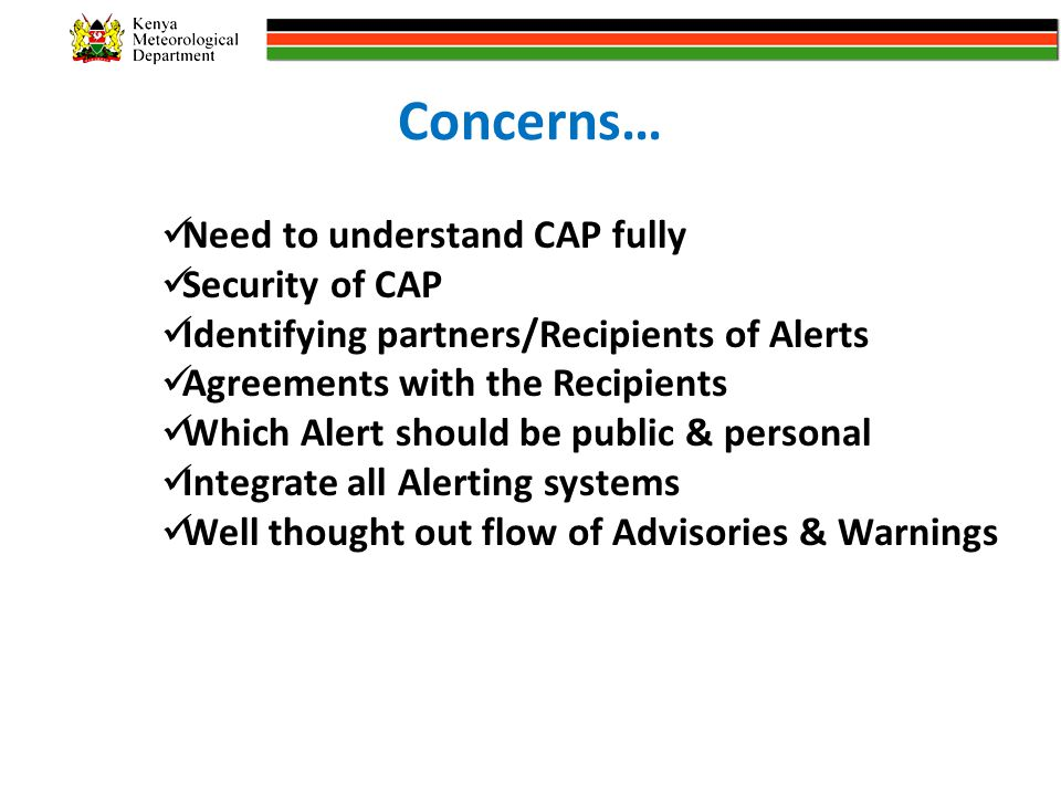 Concerns… Need to understand CAP fully Security of CAP Identifying partners/Recipients of Alerts Agreements with the Recipients Which Alert should be public & personal Integrate all Alerting systems Well thought out flow of Advisories & Warnings