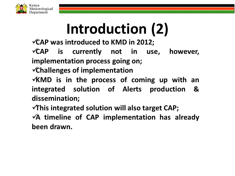 Introduction (2) CAP was introduced to KMD in 2012; CAP is currently not in use, however, implementation process going on; Challenges of implementation KMD is in the process of coming up with an integrated solution of Alerts production & dissemination; This integrated solution will also target CAP; A timeline of CAP implementation has already been drawn.
