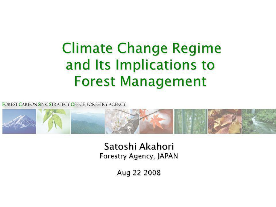 Climate Change Regime and Its Implications to Forest Management Climate Change Regime and Its Implications to Forest Management Satoshi Akahori Forestry Agency, JAPAN Aug