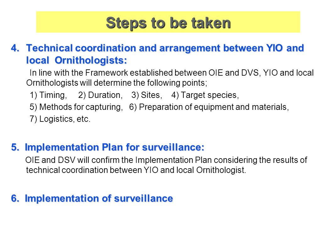 4.Technical coordination and arrangement between YIO and local Ornithologists: In line with the Framework established between OIE and DVS, YIO and local Ornithologists will determine the following points; 1) Timing, 2) Duration, 3) Sites, 4) Target species, 5) Methods for capturing, 6) Preparation of equipment and materials, 7) Logistics, etc.