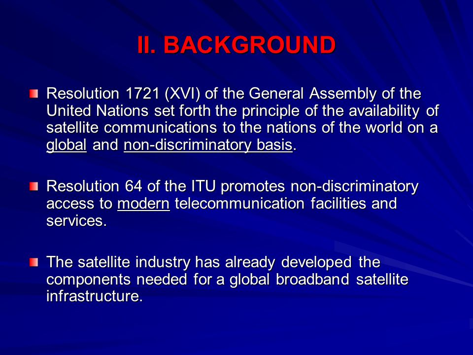 II. BACKGROUND Resolution 1721 (XVI) of the General Assembly of the United Nations set forth the principle of the availability of satellite communicat