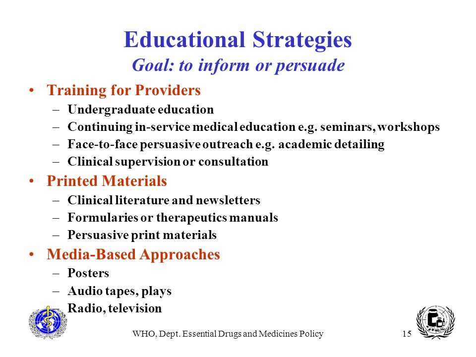 WHO, Dept. Essential Drugs and Medicines Policy15 Educational Strategies Goal: to inform or persuade Training for Providers –Undergraduate education –