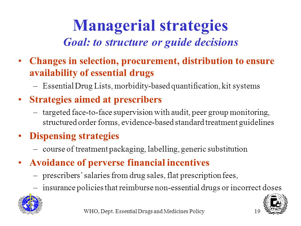 WHO, Dept. Essential Drugs and Medicines Policy19 Managerial strategies Goal: to structure or guide decisions Changes in selection, procurement, distr