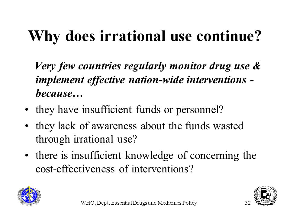 WHO, Dept. Essential Drugs and Medicines Policy32 Why does irrational use continue? Very few countries regularly monitor drug use & implement effectiv