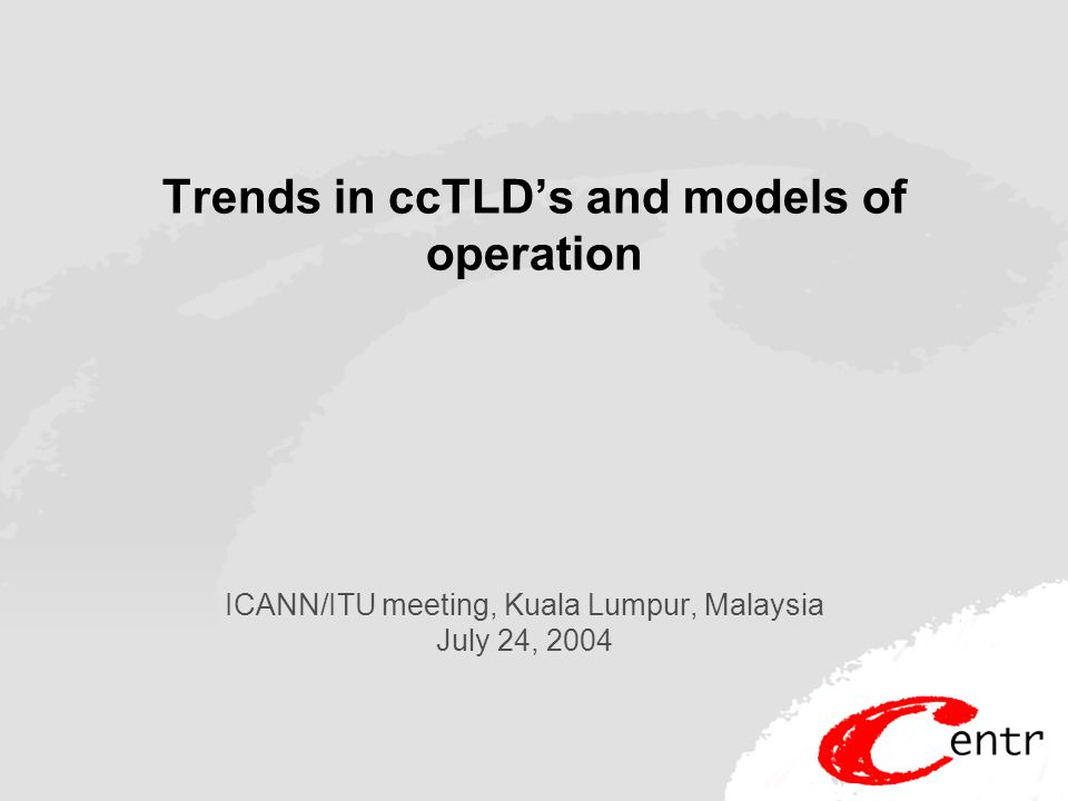 Trends in ccTLD's and models of operation ICANN/ITU meeting, Kuala Lumpur, Malaysia July 24, 2004