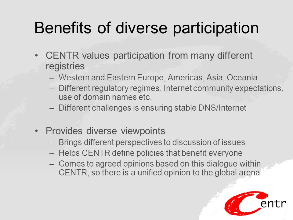 Benefits of diverse participation CENTR values participation from many different registries –Western and Eastern Europe, Americas, Asia, Oceania –Different regulatory regimes, Internet community expectations, use of domain names etc.