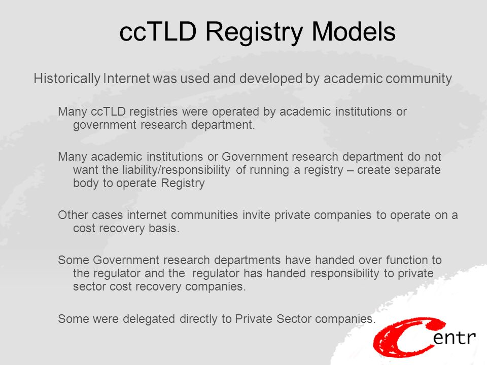 ccTLD Registry Models Historically Internet was used and developed by academic community Many ccTLD registries were operated by academic institutions or government research department.