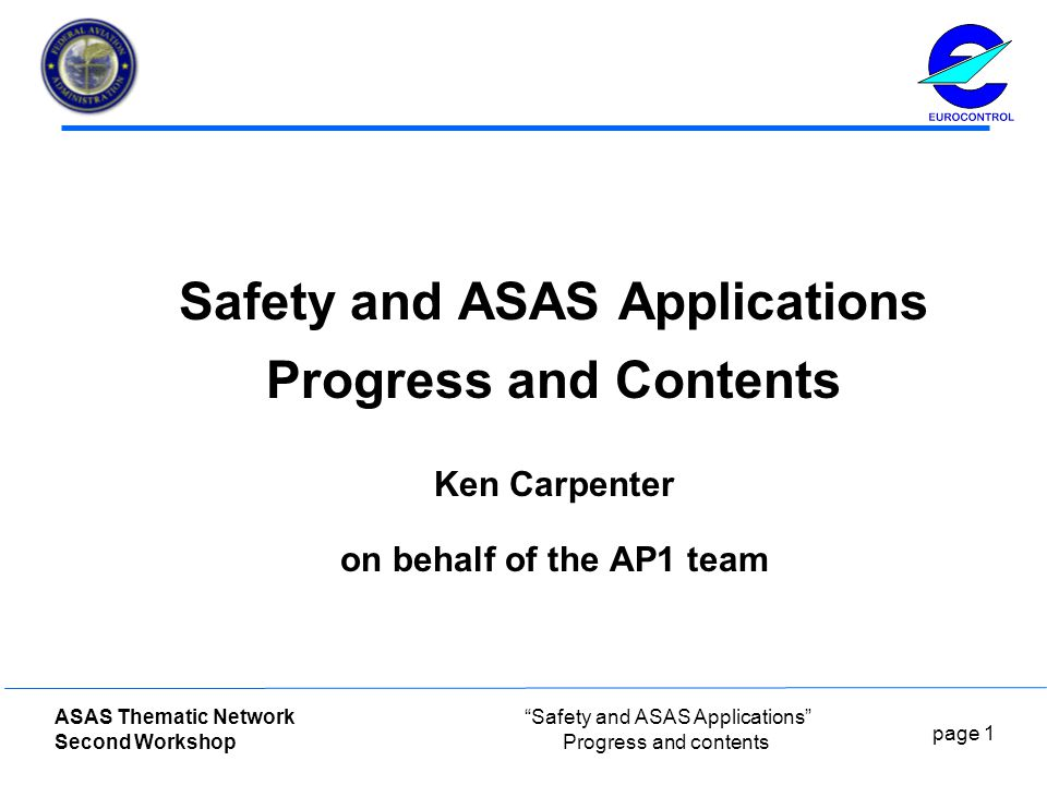 page 1 ASAS Thematic Network Second Workshop Safety and ASAS Applications Progress and contents Safety and ASAS Applications Progress and Contents Ken Carpenter on behalf of the AP1 team