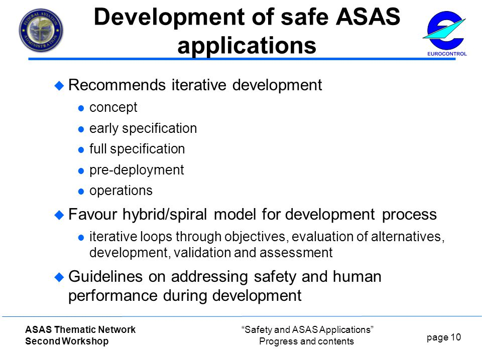 page 10 ASAS Thematic Network Second Workshop Safety and ASAS Applications Progress and contents Development of safe ASAS applications  Recommends iterative development concept early specification full specification pre-deployment operations  Favour hybrid/spiral model for development process iterative loops through objectives, evaluation of alternatives, development, validation and assessment  Guidelines on addressing safety and human performance during development
