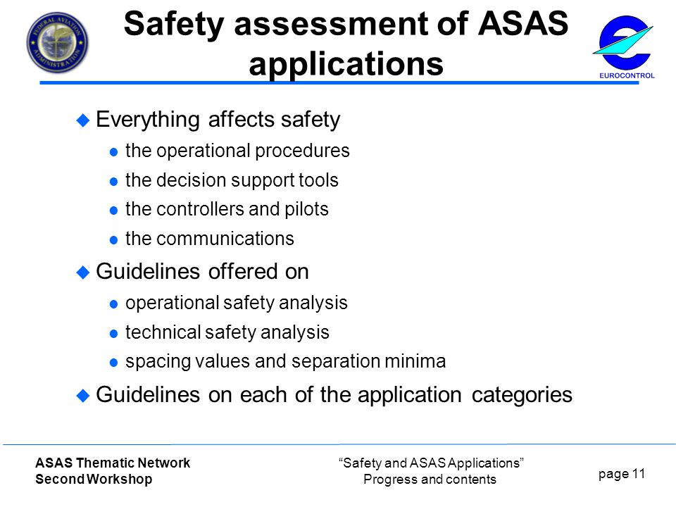 page 11 ASAS Thematic Network Second Workshop Safety and ASAS Applications Progress and contents Safety assessment of ASAS applications  Everything affects safety the operational procedures the decision support tools the controllers and pilots the communications  Guidelines offered on operational safety analysis technical safety analysis spacing values and separation minima  Guidelines on each of the application categories