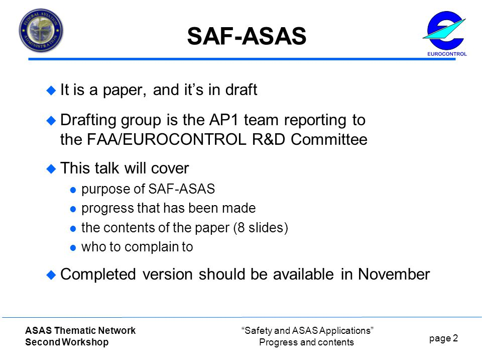 page 2 ASAS Thematic Network Second Workshop Safety and ASAS Applications Progress and contents SAF-ASAS  It is a paper, and it's in draft  Drafting group is the AP1 team reporting to the FAA/EUROCONTROL R&D Committee  This talk will cover purpose of SAF-ASAS progress that has been made the contents of the paper (8 slides) who to complain to  Completed version should be available in November
