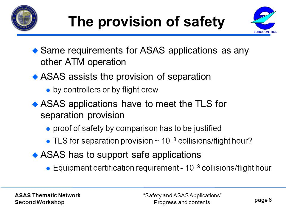 page 6 ASAS Thematic Network Second Workshop Safety and ASAS Applications Progress and contents The provision of safety  Same requirements for ASAS applications as any other ATM operation  ASAS assists the provision of separation by controllers or by flight crew  ASAS applications have to meet the TLS for separation provision proof of safety by comparison has to be justified TLS for separation provision ~ 10  8 collisions/flight hour.